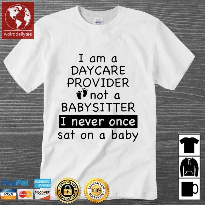 I am a day care provider not a babysitter I never once sat on a baby shirt