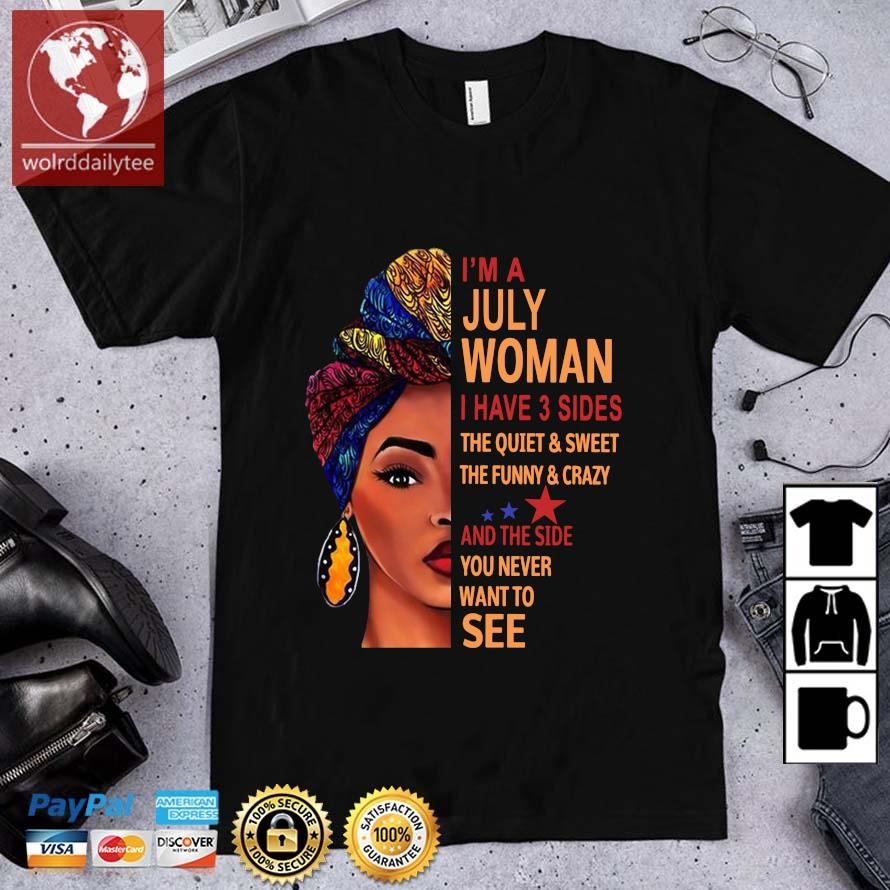 I'm july woman I have 3 sides the quiet and sweet the funny and crazy and the side shirt